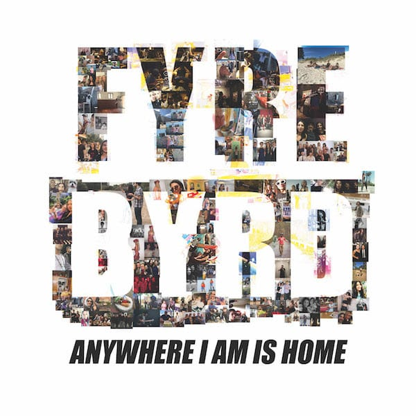 Fyre-Byrd-Anywhere-I-Am-Is-Home Single